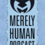 Merely Human Ministries podcast
